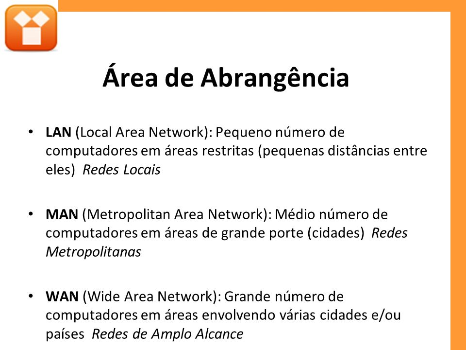 Área de Abrangência LAN (Local Area Network): Pequeno número de computadores em áreas restritas (pequenas distâncias entre eles) Redes Locais MAN (Met