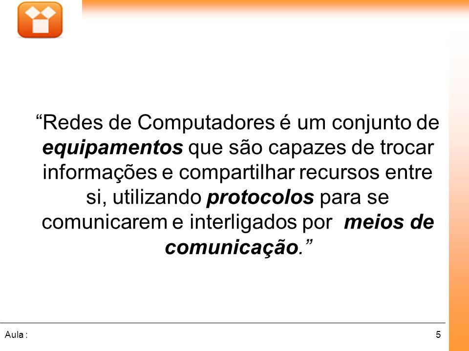 5Aula : Redes de Computadores é um conjunto de equipamentos que são capazes de trocar informações e compartilhar recursos entre si, utilizando protoco
