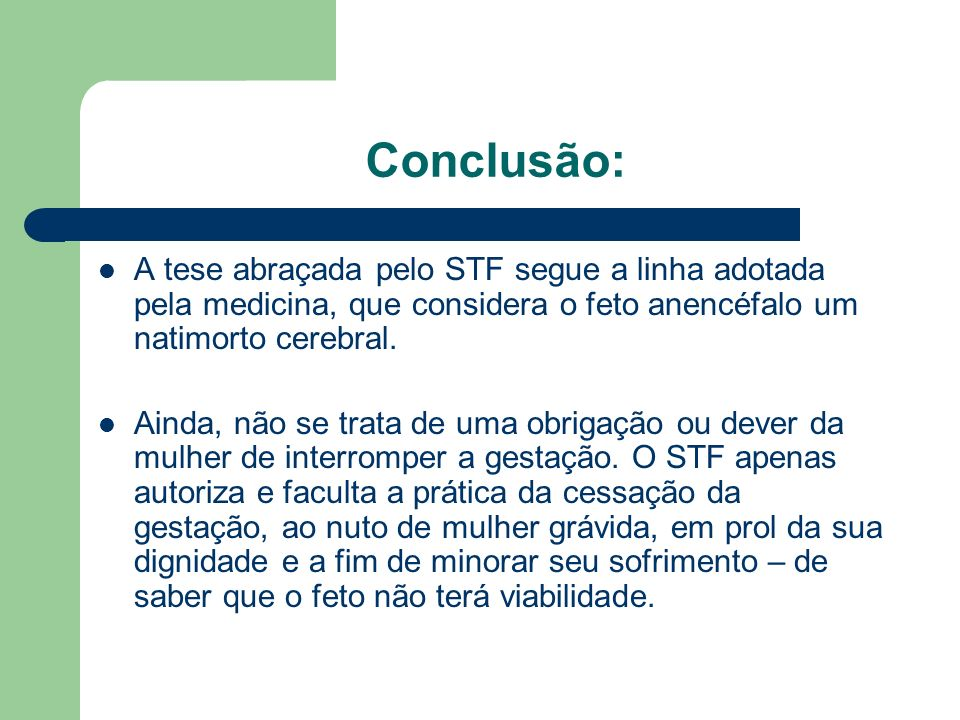 Conclusão: A tese abraçada pelo STF segue a linha adotada pela medicina, que considera o feto anencéfalo um natimorto cerebral. Ainda, não se trata de