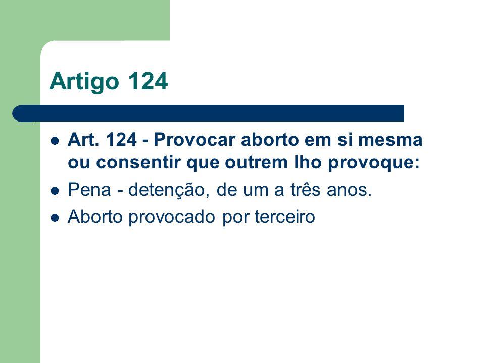 Artigo 124 Art. 124 - Provocar aborto em si mesma ou consentir que outrem lho provoque: Pena - detenção, de um a três anos. Aborto provocado por terce