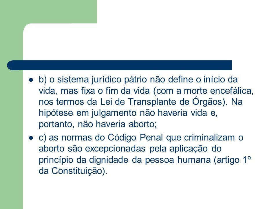 b) o sistema jurídico pátrio não define o início da vida, mas fixa o fim da vida (com a morte encefálica, nos termos da Lei de Transplante de Órgãos).