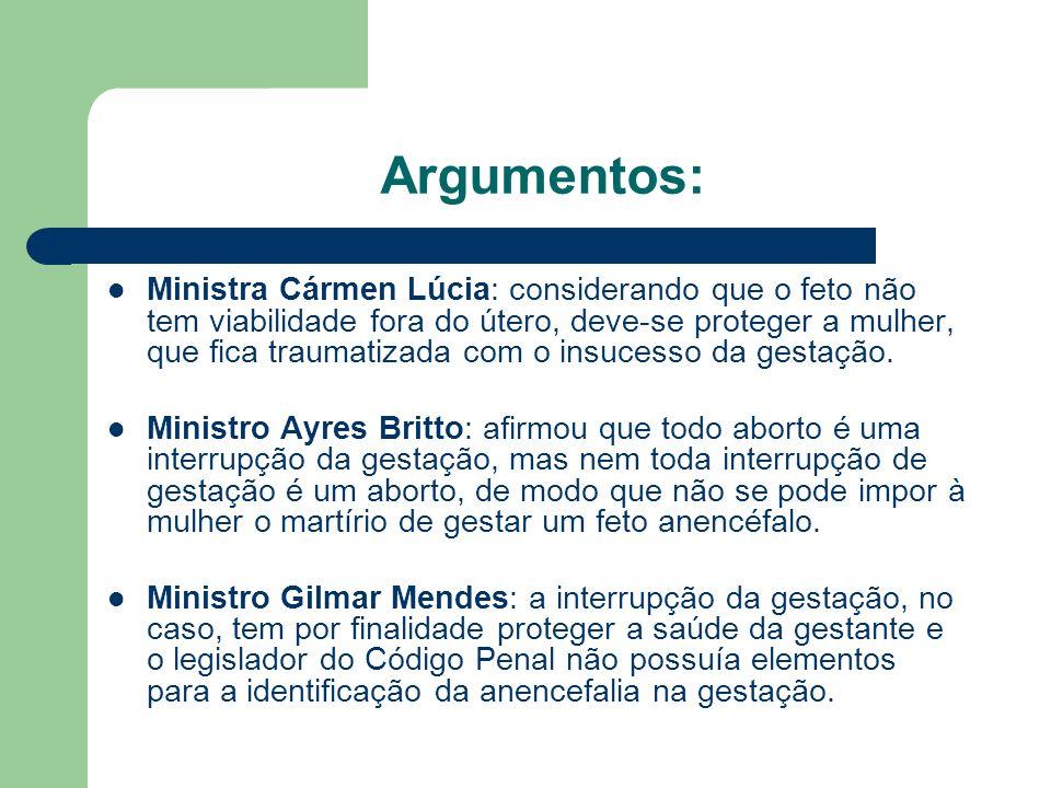 Argumentos: Ministra Cármen Lúcia: considerando que o feto não tem viabilidade fora do útero, deve-se proteger a mulher, que fica traumatizada com o i