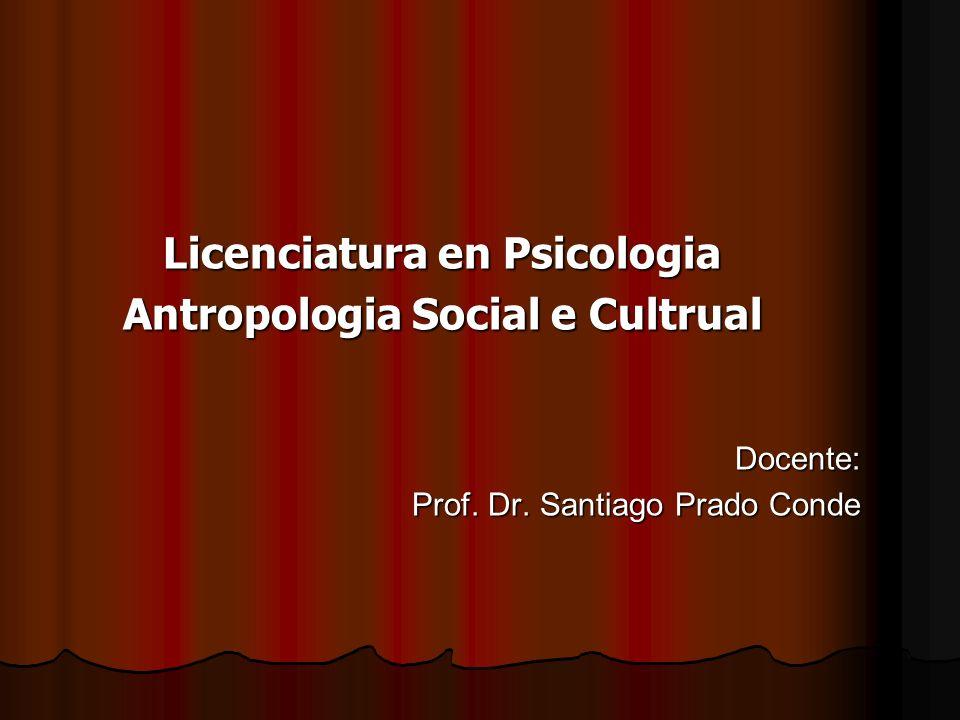 Licenciatura en Psicologia Antropologia Social e Cultrual Docente: Prof. Dr. Santiago Prado Conde