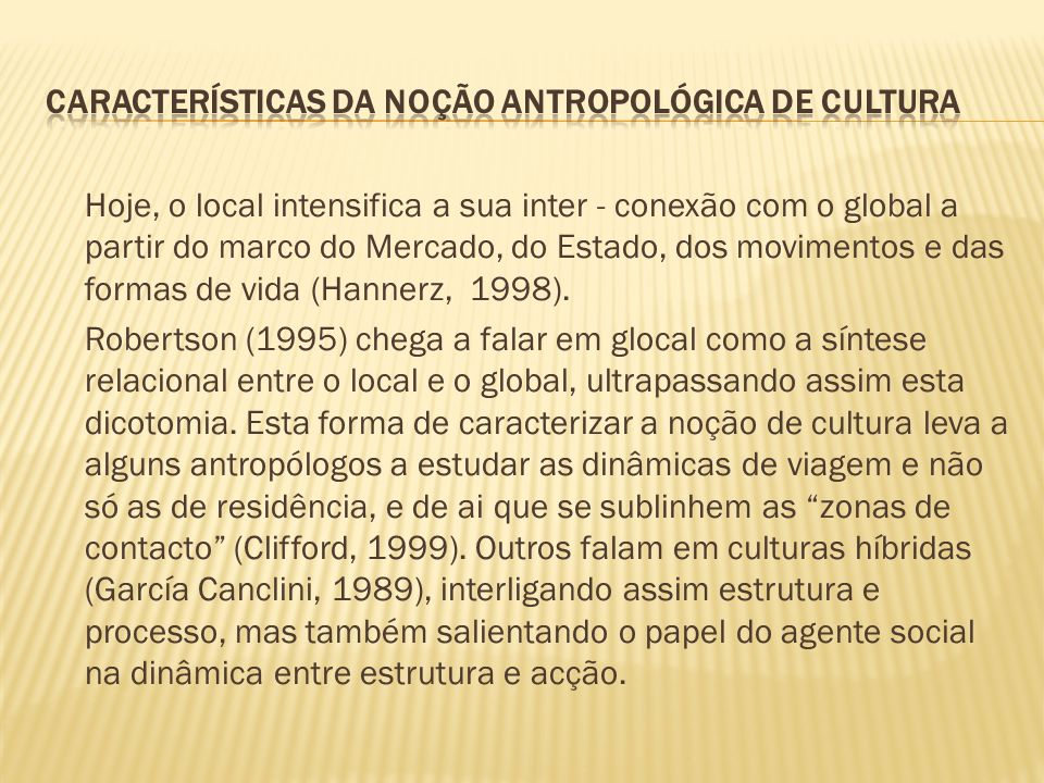 Hoje, o local intensifica a sua inter - conexão com o global a partir do marco do Mercado, do Estado, dos movimentos e das formas de vida (Hannerz, 19