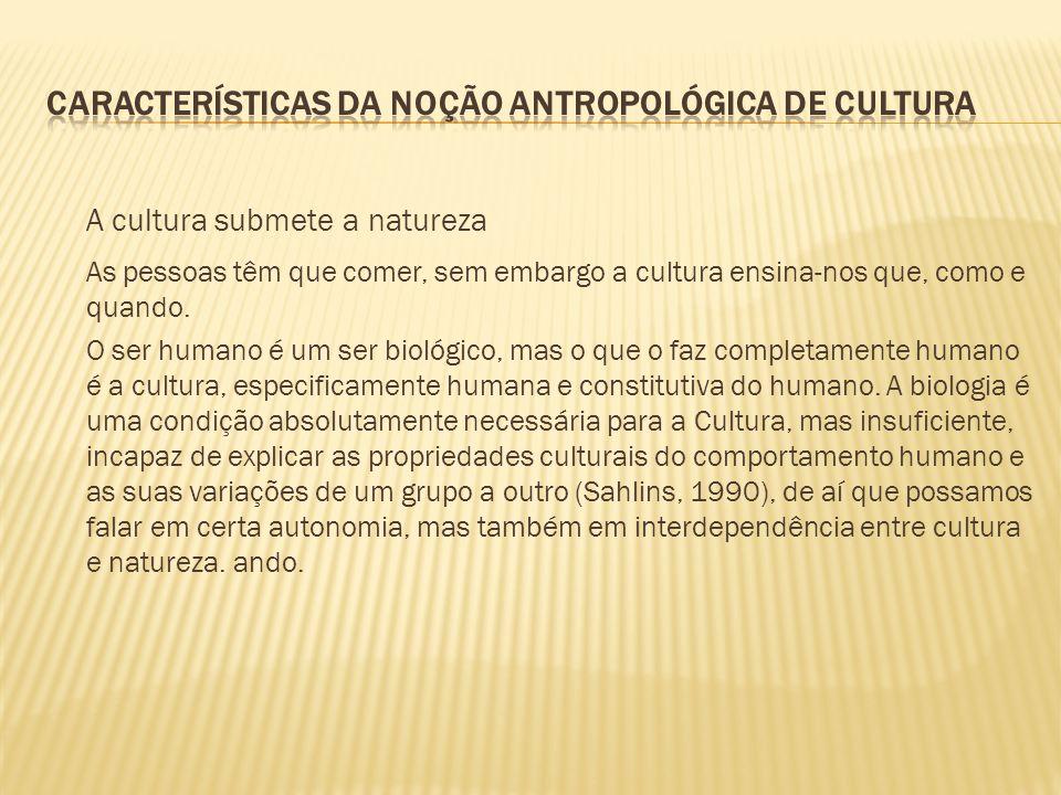 A cultura submete a natureza As pessoas têm que comer, sem embargo a cultura ensina-nos que, como e quando. O ser humano é um ser biológico, mas o que