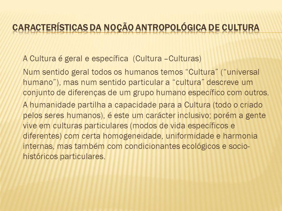 A Cultura é geral e específica (Cultura –Culturas) Num sentido geral todos os humanos temos Cultura (universal humano), mas num sentido particular a c