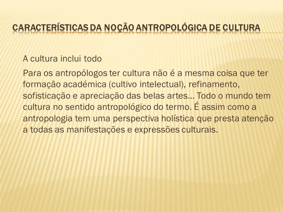 A cultura inclui todo Para os antropólogos ter cultura não é a mesma coisa que ter formação académica (cultivo intelectual), refinamento, sofisticação