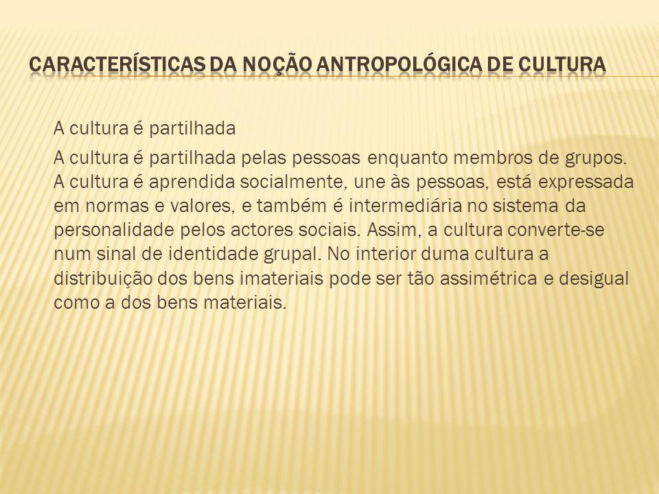 A cultura é partilhada A cultura é partilhada pelas pessoas enquanto membros de grupos. A cultura é aprendida socialmente, une às pessoas, está expres