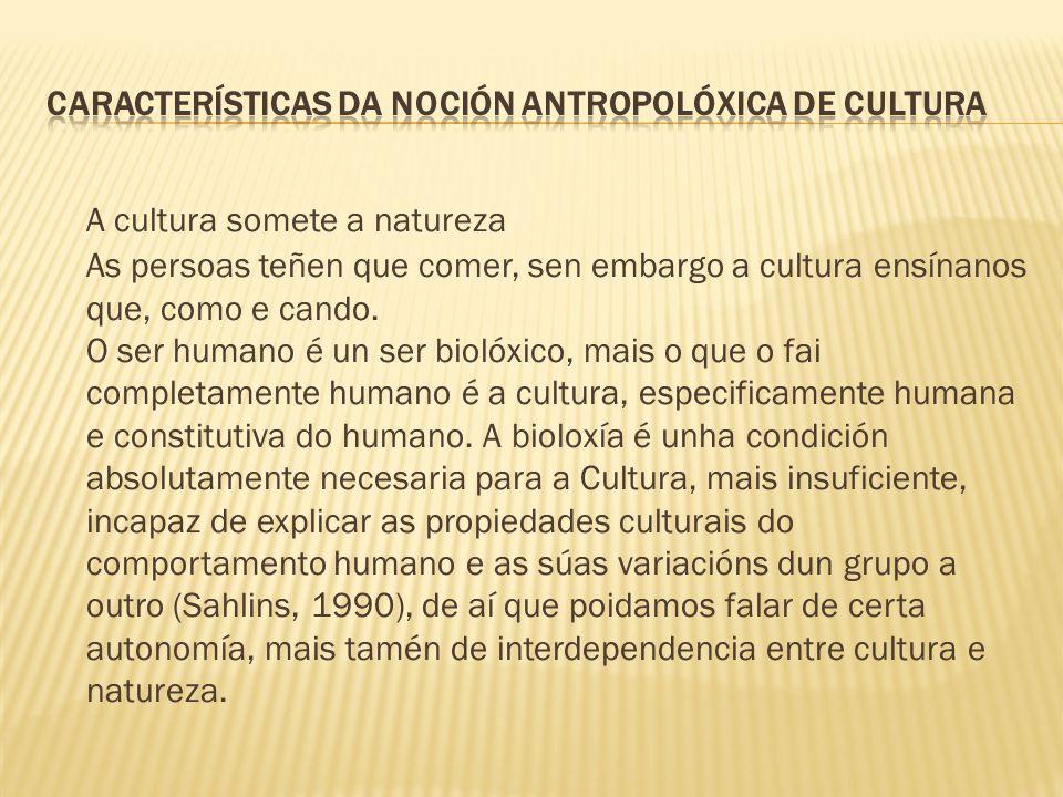 A cultura somete a natureza As persoas teñen que comer, sen embargo a cultura ensínanos que, como e cando. O ser humano é un ser biolóxico, mais o que
