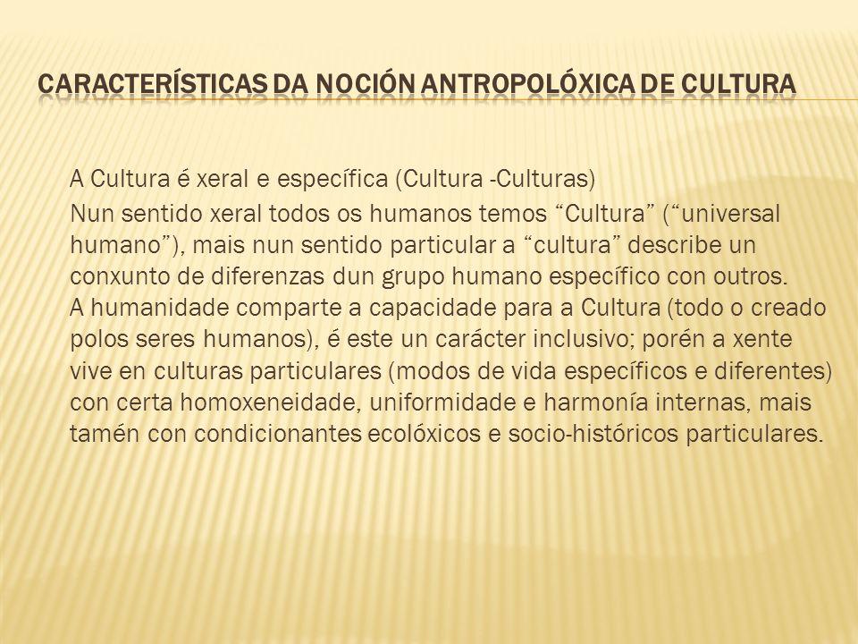 A Cultura é xeral e específica (Cultura -Culturas) Nun sentido xeral todos os humanos temos Cultura (universal humano), mais nun sentido particular a cultura describe un conxunto de diferenzas dun grupo humano específico con outros.