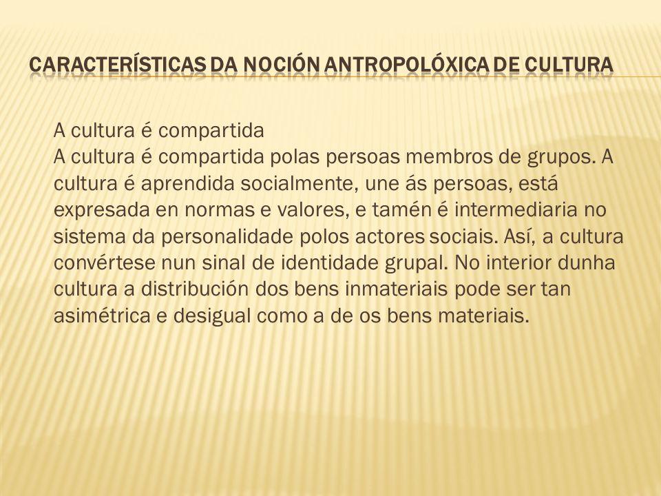 A cultura é compartida A cultura é compartida polas persoas membros de grupos. A cultura é aprendida socialmente, une ás persoas, está expresada en no