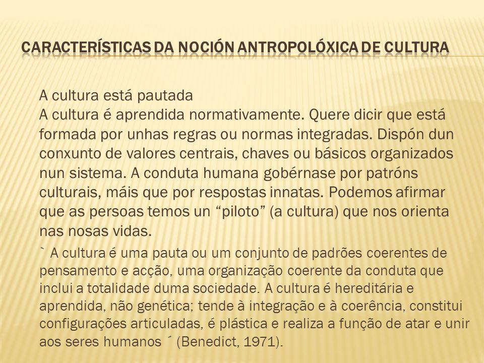 A cultura está pautada A cultura é aprendida normativamente. Quere dicir que está formada por unhas regras ou normas integradas. Dispón dun conxunto d