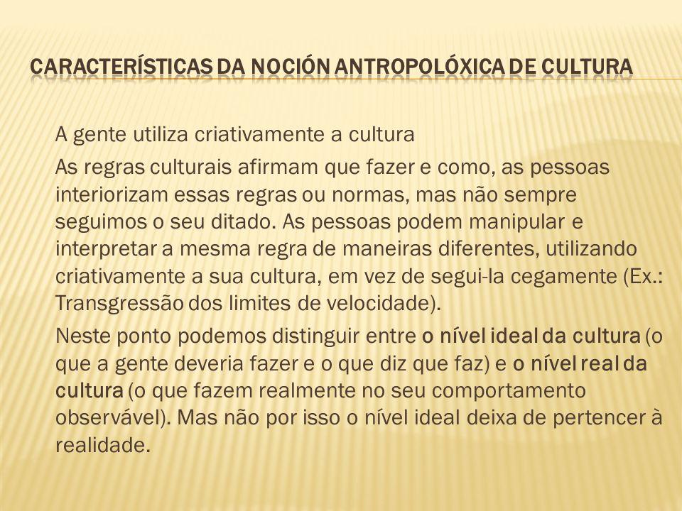 A gente utiliza criativamente a cultura As regras culturais afirmam que fazer e como, as pessoas interiorizam essas regras ou normas, mas não sempre seguimos o seu ditado.