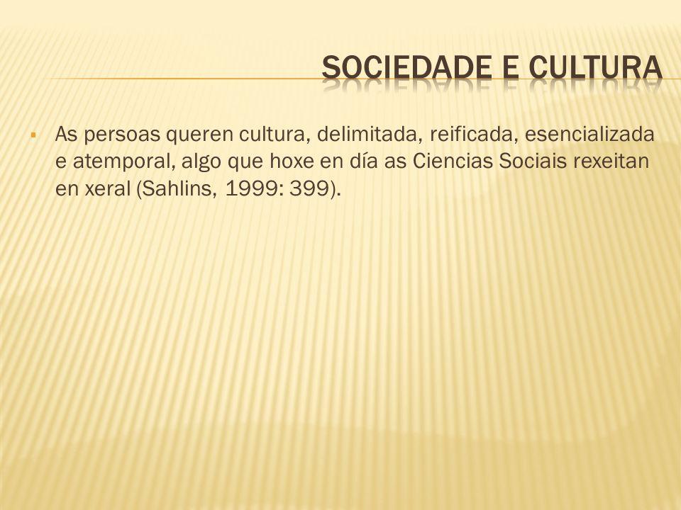 As persoas queren cultura, delimitada, reificada, esencializada e atemporal, algo que hoxe en día as Ciencias Sociais rexeitan en xeral (Sahlins, 1999: 399).