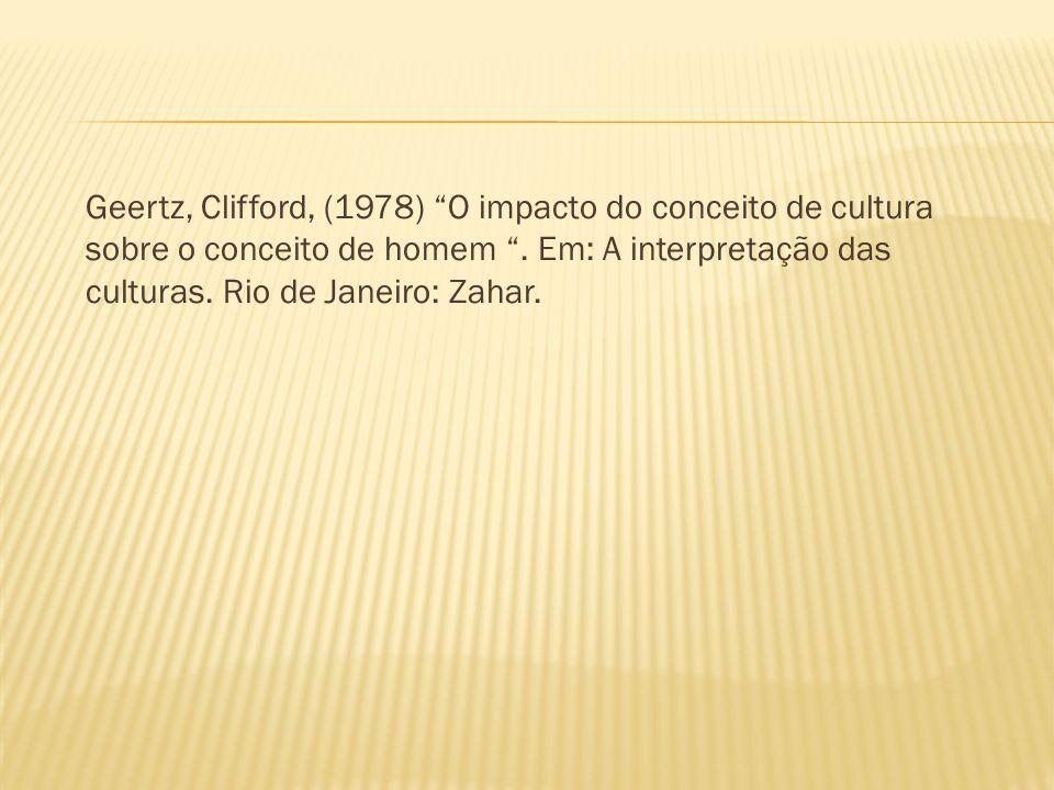 Geertz, Clifford, (1978) O impacto do conceito de cultura sobre o conceito de homem. Em: A interpretação das culturas. Rio de Janeiro: Zahar.