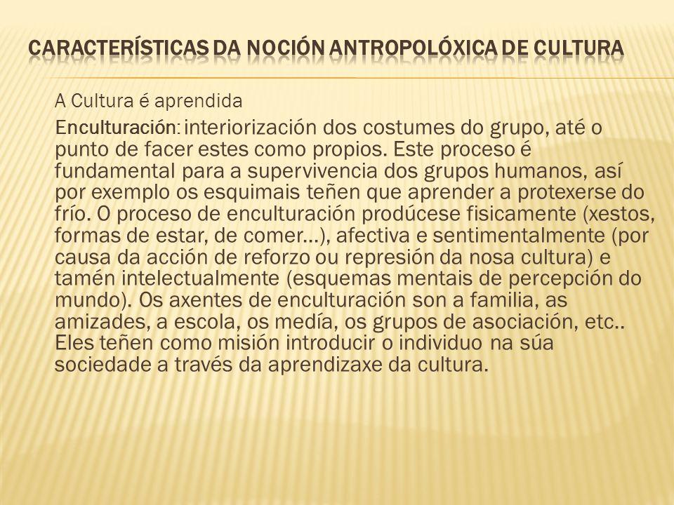 A Cultura é aprendida Enculturación: interiorización dos costumes do grupo, até o punto de facer estes como propios.