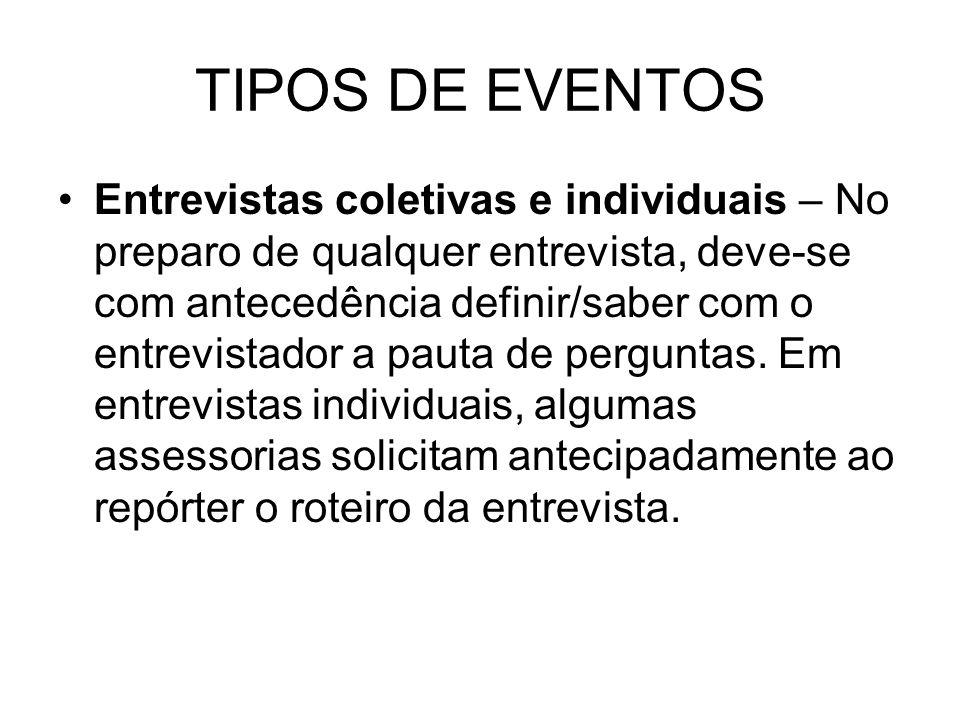 TIPOS DE EVENTOS Entrevistas coletivas e individuais – No preparo de qualquer entrevista, deve-se com antecedência definir/saber com o entrevistador a