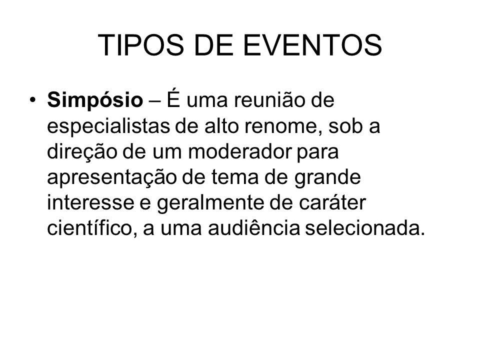 TIPOS DE EVENTOS Simpósio – É uma reunião de especialistas de alto renome, sob a direção de um moderador para apresentação de tema de grande interesse