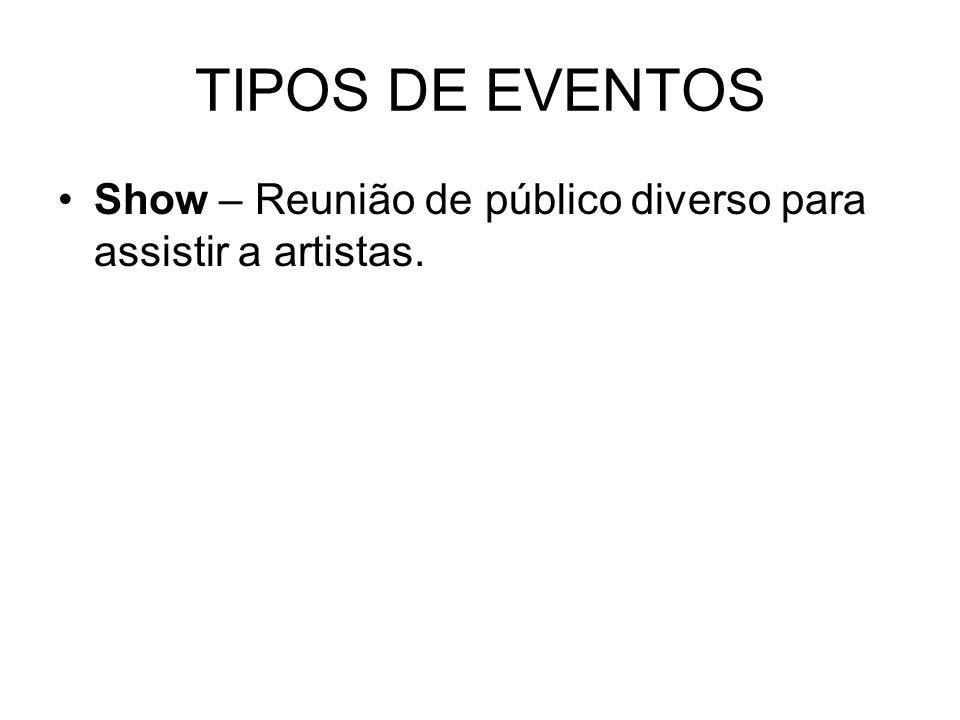 TIPOS DE EVENTOS Show – Reunião de público diverso para assistir a artistas.