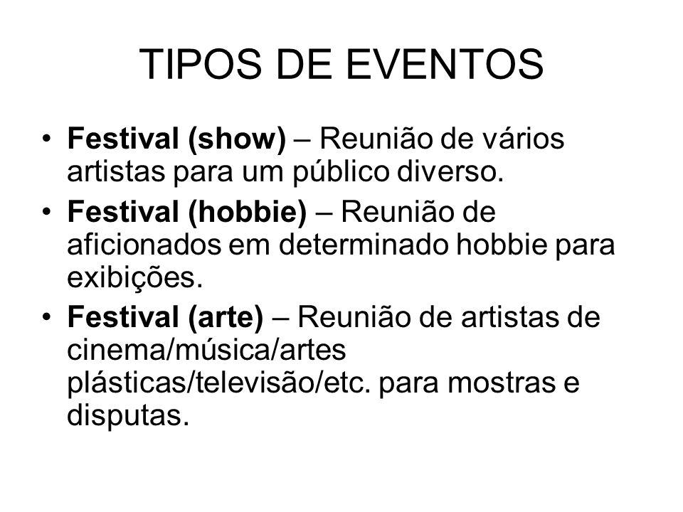TIPOS DE EVENTOS Festival (show) – Reunião de vários artistas para um público diverso. Festival (hobbie) – Reunião de aficionados em determinado hobbi