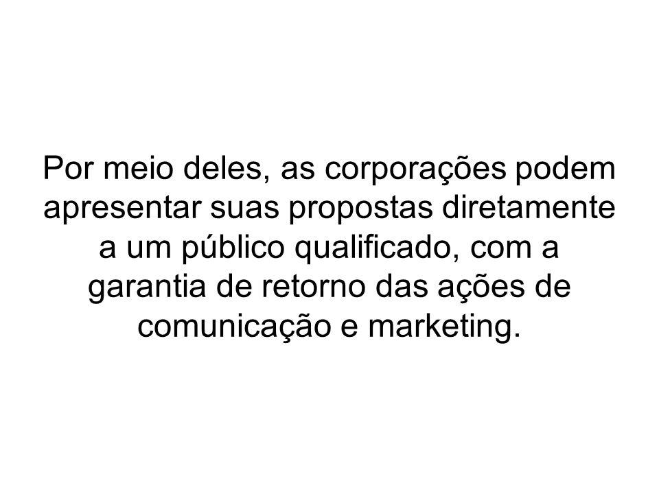 Por meio deles, as corporações podem apresentar suas propostas diretamente a um público qualificado, com a garantia de retorno das ações de comunicaçã
