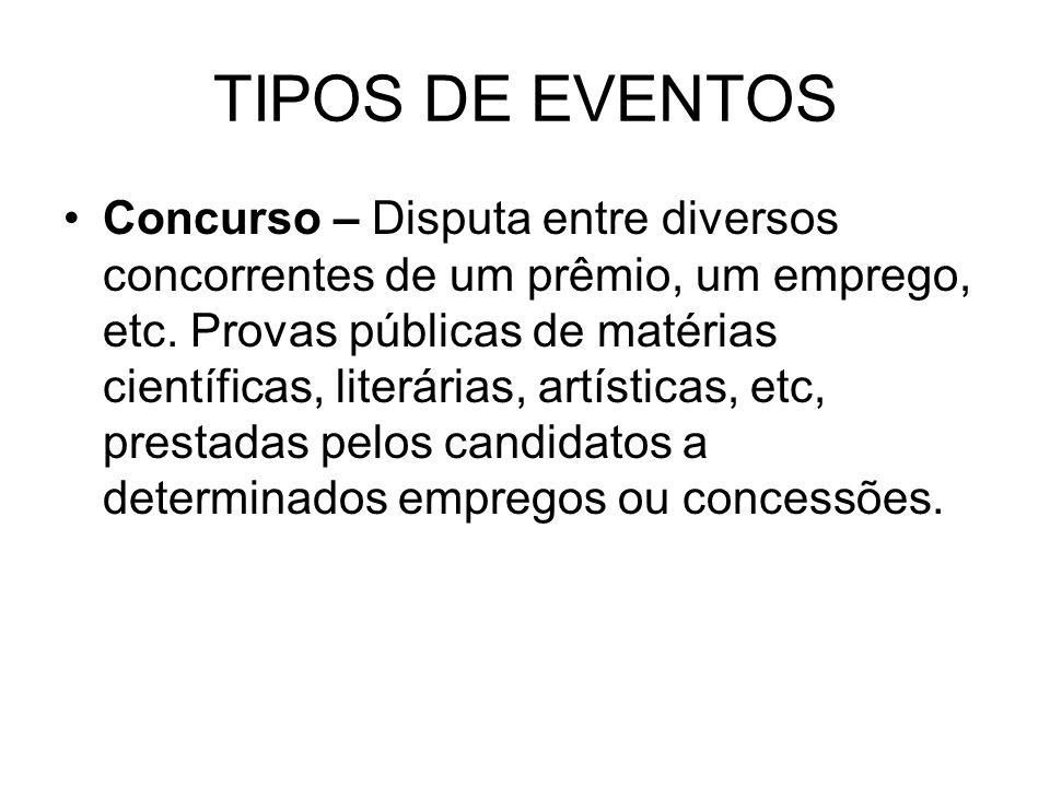 TIPOS DE EVENTOS Concurso – Disputa entre diversos concorrentes de um prêmio, um emprego, etc. Provas públicas de matérias científicas, literárias, ar