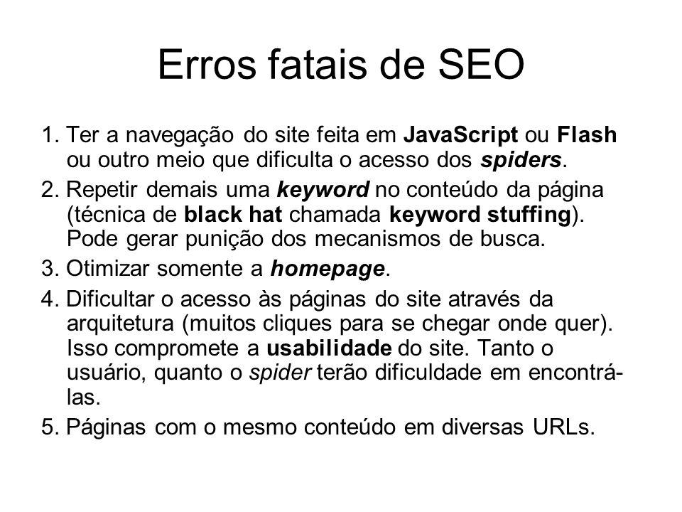 Erros fatais de SEO 1. Ter a navegação do site feita em JavaScript ou Flash ou outro meio que dificulta o acesso dos spiders. 2. Repetir demais uma ke