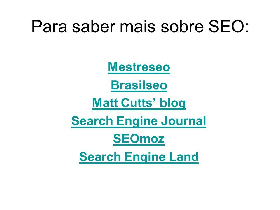 Para saber mais sobre SEO: Mestreseo Brasilseo Matt Cutts blog Search Engine Journal SEOmoz Search Engine Land