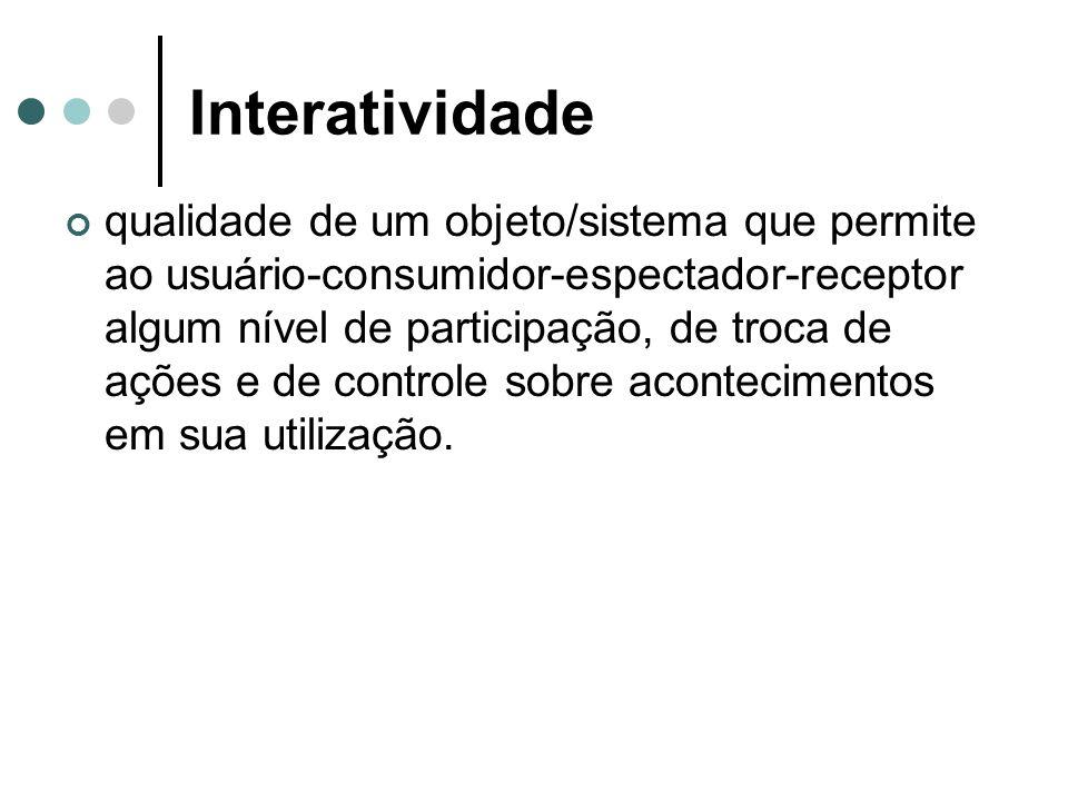 Interatividade qualidade de um objeto/sistema que permite ao usuário-consumidor-espectador-receptor algum nível de participação, de troca de ações e d