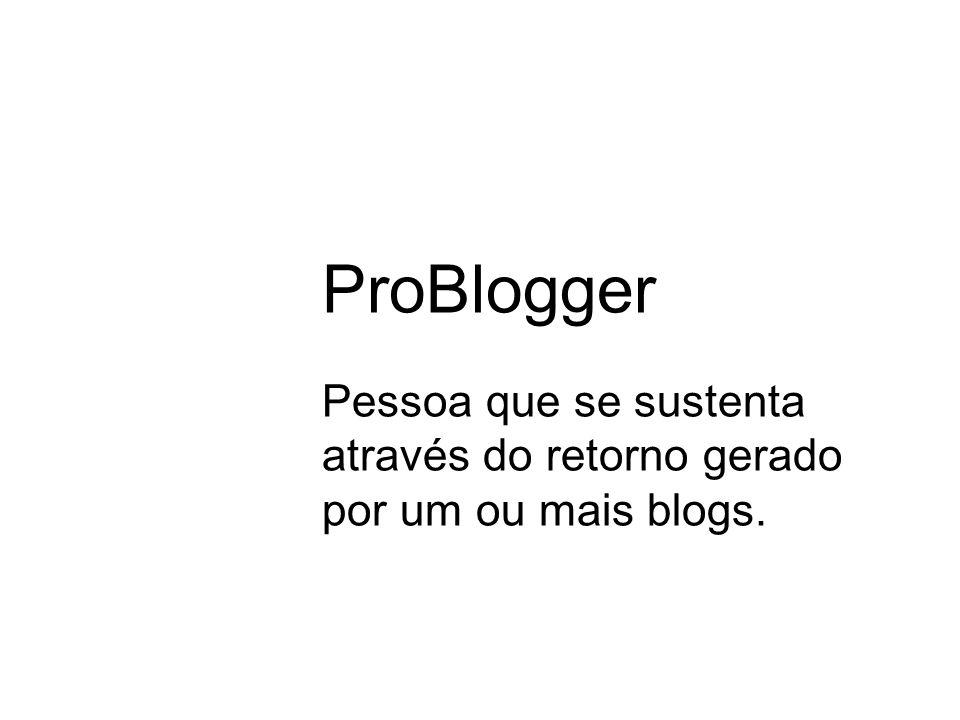 ProBlogger Pessoa que se sustenta através do retorno gerado por um ou mais blogs.