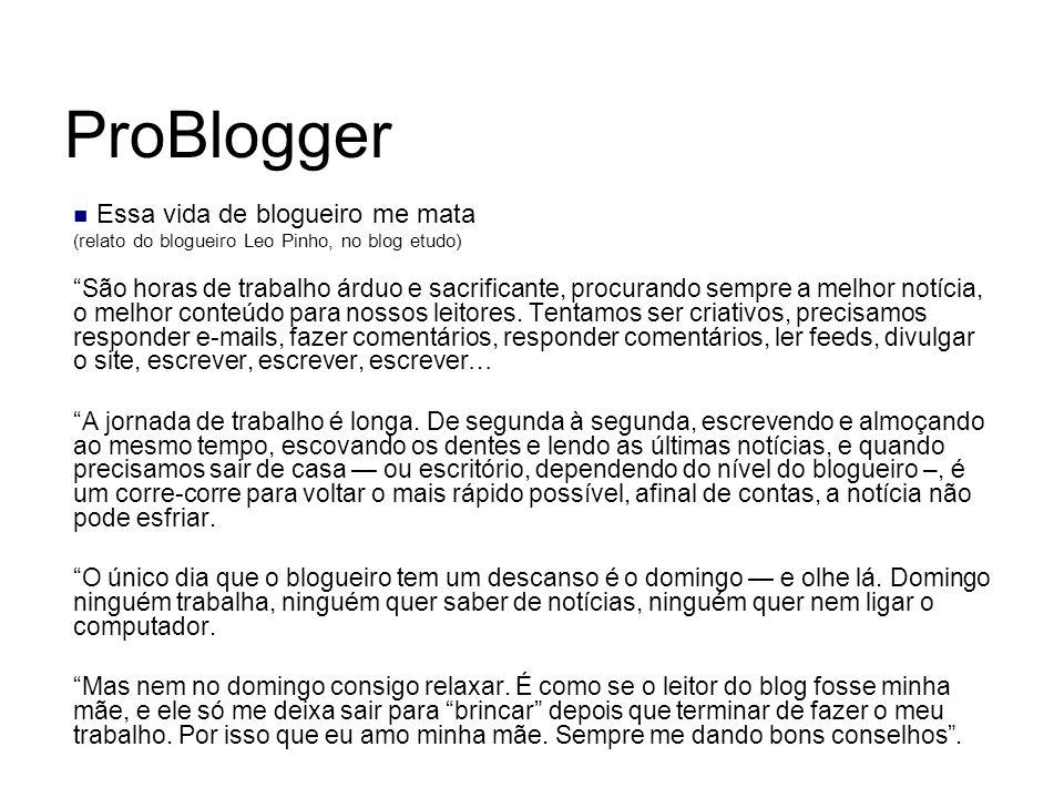 ProBlogger Essa vida de blogueiro me mata ( relato do blogueiro Leo Pinho, no blog etudo) São horas de trabalho árduo e sacrificante, procurando sempr