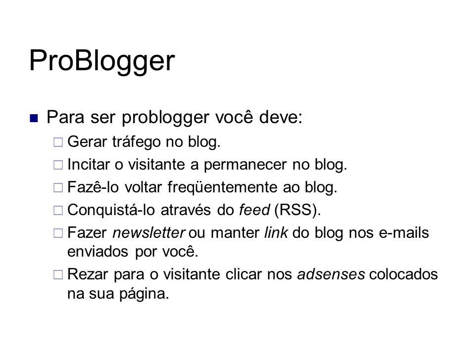 ProBlogger Para ser problogger você deve: Gerar tráfego no blog. Incitar o visitante a permanecer no blog. Fazê-lo voltar freqüentemente ao blog. Conq