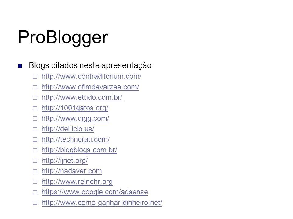 ProBlogger Blogs citados nesta apresentação: http://www.contraditorium.com/ http://www.ofimdavarzea.com/ http://www.etudo.com.br/ http://1001gatos.org
