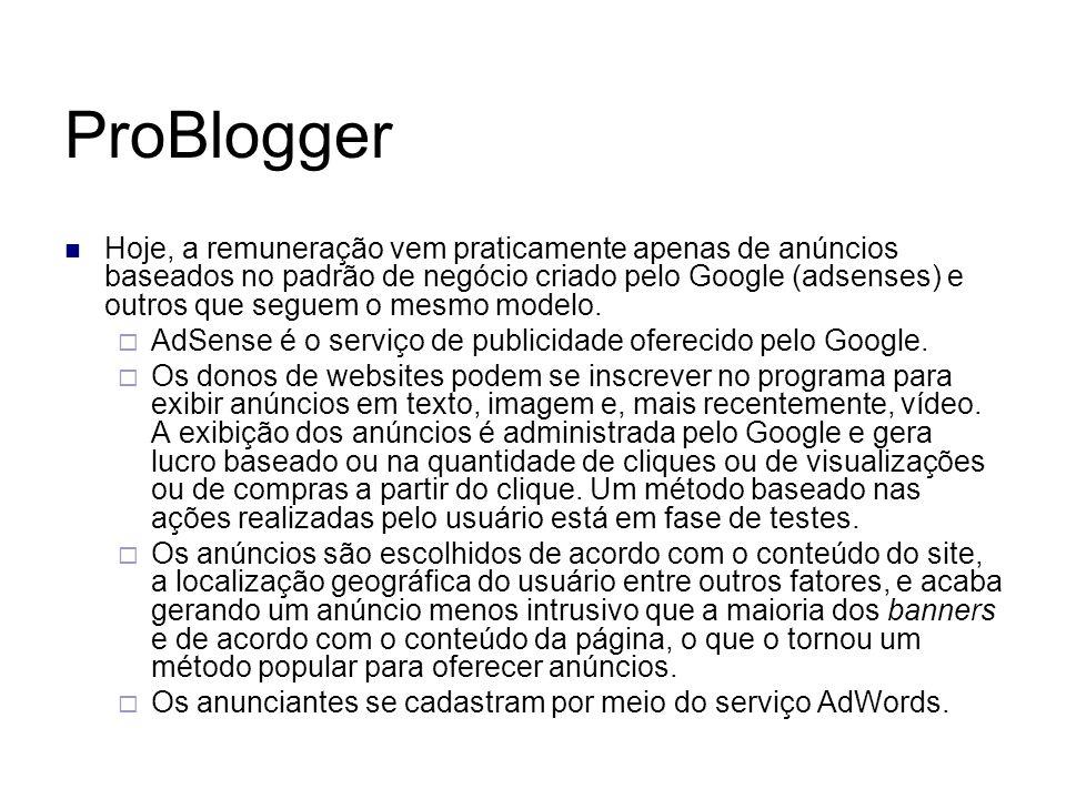 ProBlogger Hoje, a remuneração vem praticamente apenas de anúncios baseados no padrão de negócio criado pelo Google (adsenses) e outros que seguem o m