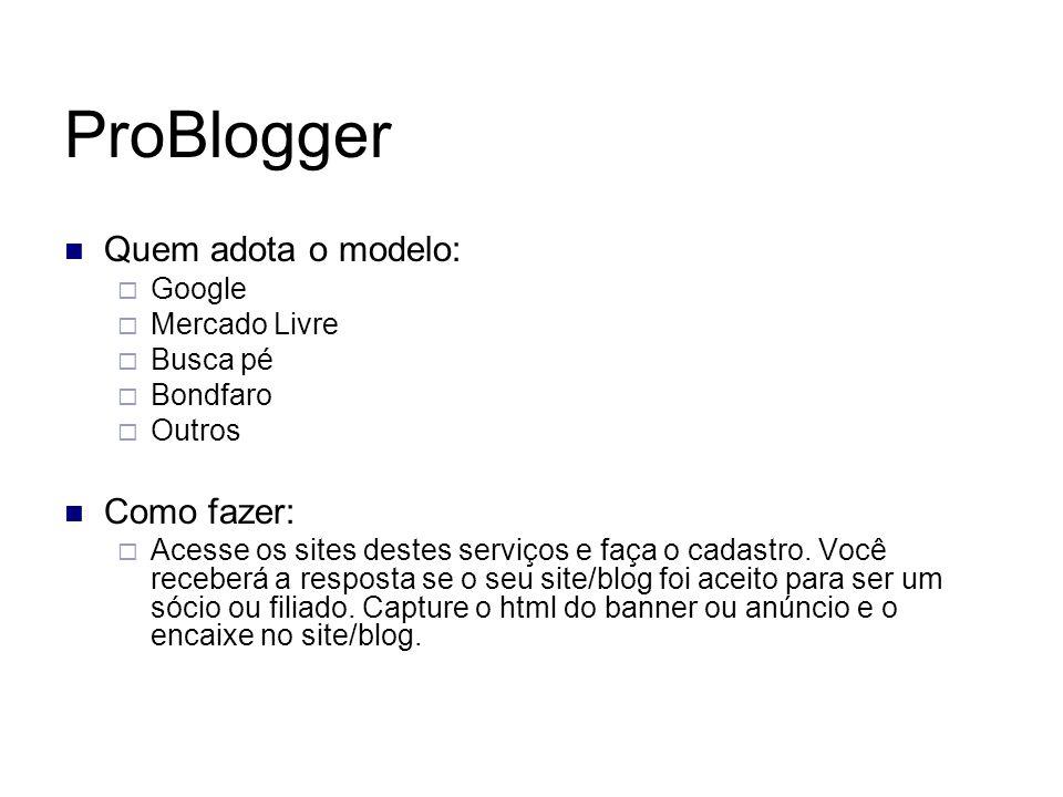 ProBlogger Quem adota o modelo: Google Mercado Livre Busca pé Bondfaro Outros Como fazer: Acesse os sites destes serviços e faça o cadastro. Você rece