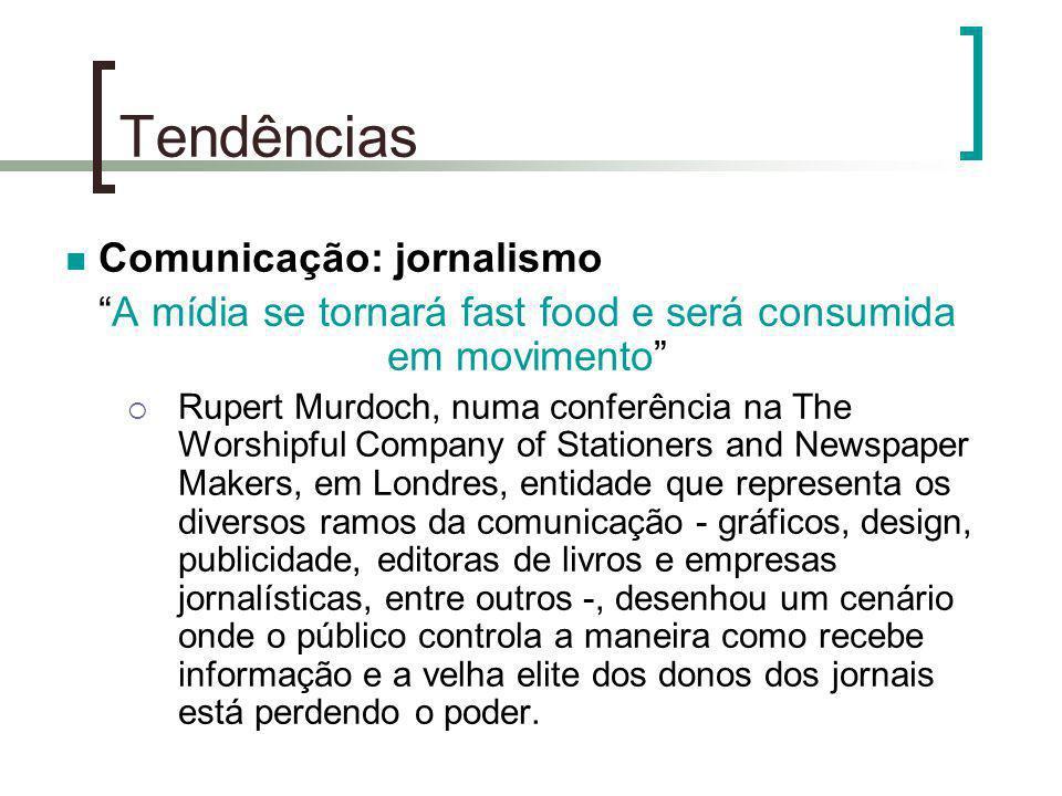 Tendências Comunicação: jornalismo A mídia se tornará fast food e será consumida em movimento Rupert Murdoch, numa conferência na The Worshipful Compa
