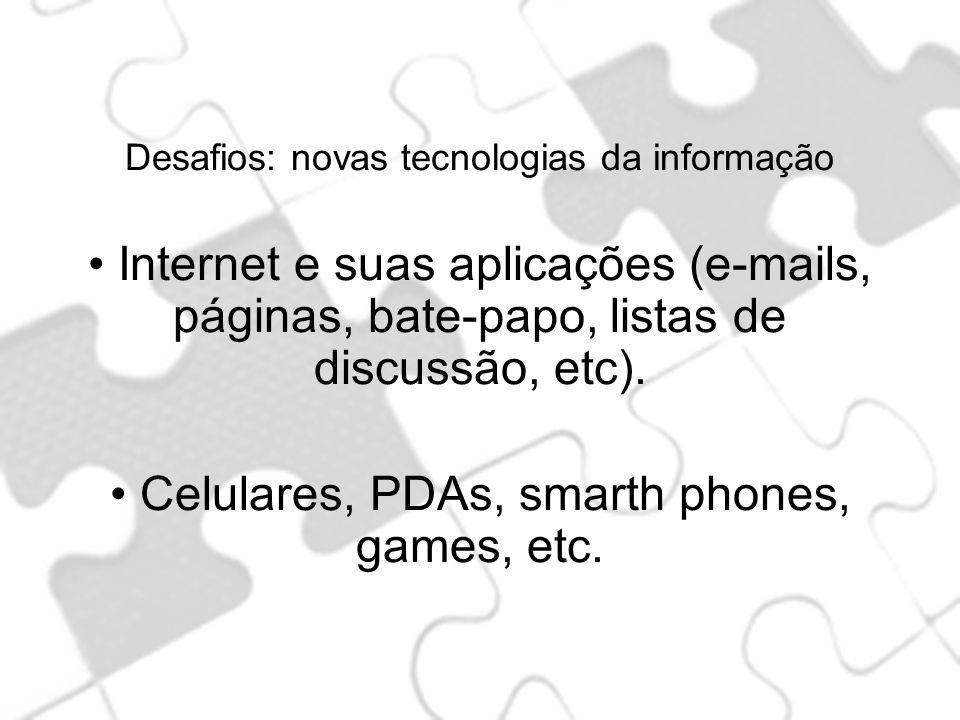 Desafios: novas tecnologias da informação Internet e suas aplicações (e-mails, páginas, bate-papo, listas de discussão, etc). Celulares, PDAs, smarth