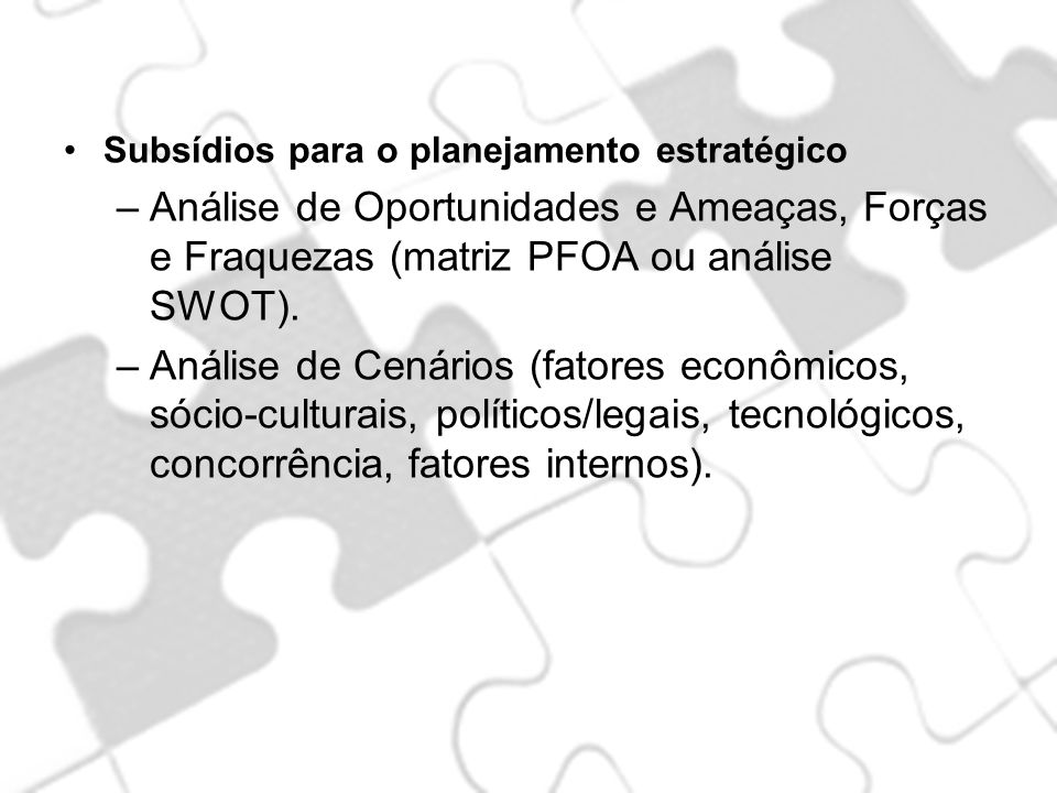Subsídios para o planejamento estratégico –Análise de Oportunidades e Ameaças, Forças e Fraquezas (matriz PFOA ou análise SWOT). –Análise de Cenários