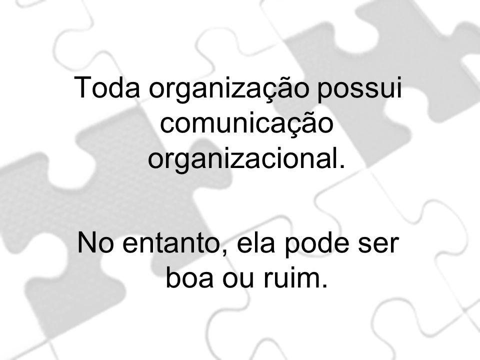 Toda organização possui comunicação organizacional. No entanto, ela pode ser boa ou ruim.