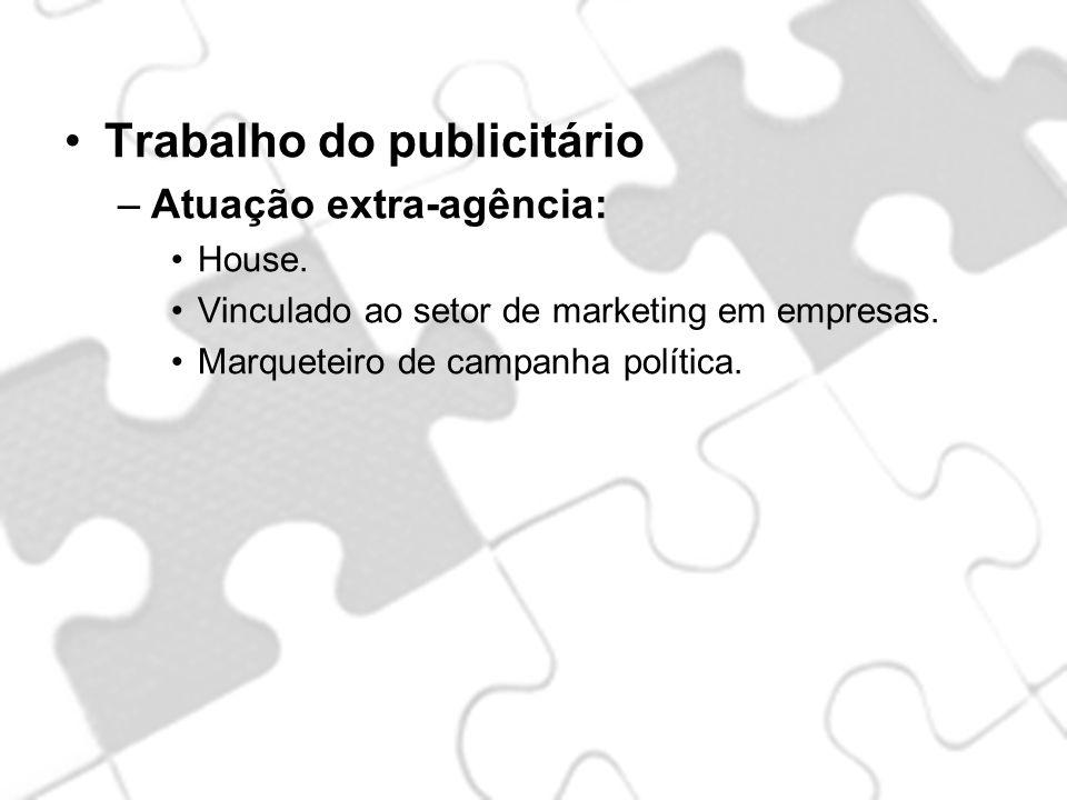 Trabalho do publicitário –Atuação extra-agência: House. Vinculado ao setor de marketing em empresas. Marqueteiro de campanha política.
