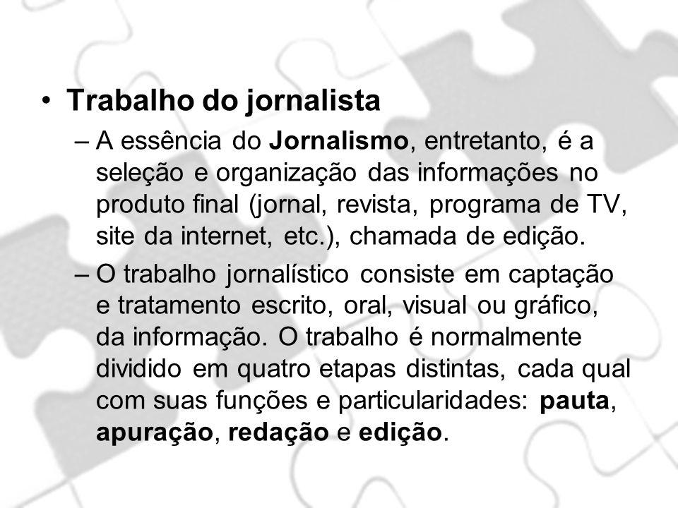 Trabalho do jornalista –A essência do Jornalismo, entretanto, é a seleção e organização das informações no produto final (jornal, revista, programa de