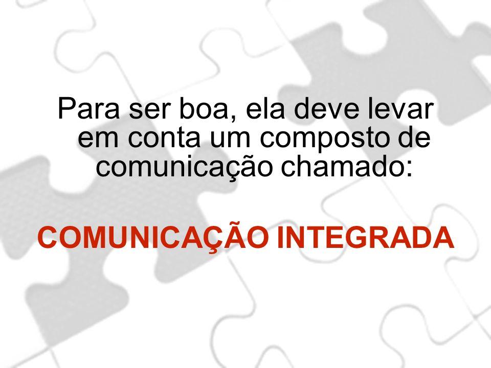 Para ser boa, ela deve levar em conta um composto de comunicação chamado: COMUNICAÇÃO INTEGRADA