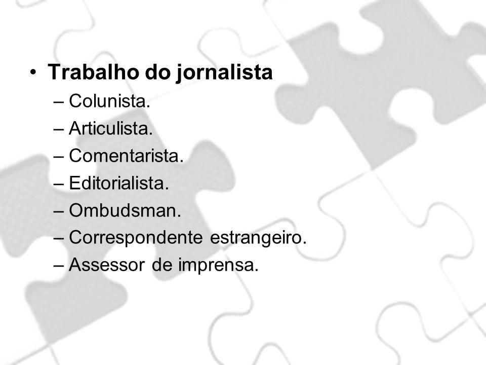 Trabalho do jornalista –Colunista. –Articulista. –Comentarista. –Editorialista. –Ombudsman. –Correspondente estrangeiro. –Assessor de imprensa.