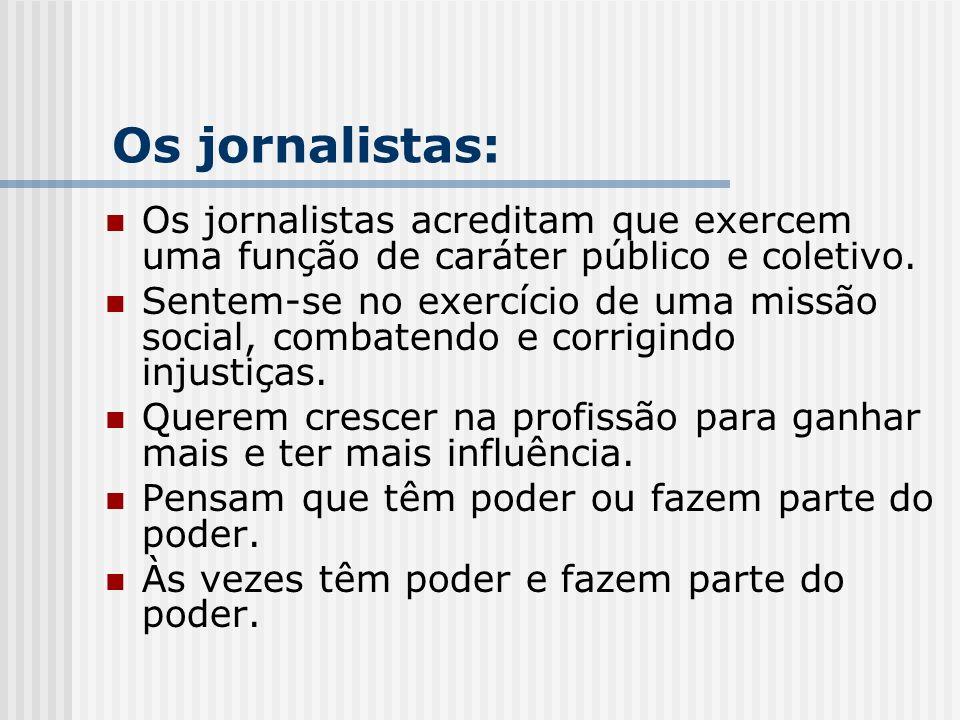 Os jornalistas acreditam que exercem uma função de caráter público e coletivo. Sentem-se no exercício de uma missão social, combatendo e corrigindo in