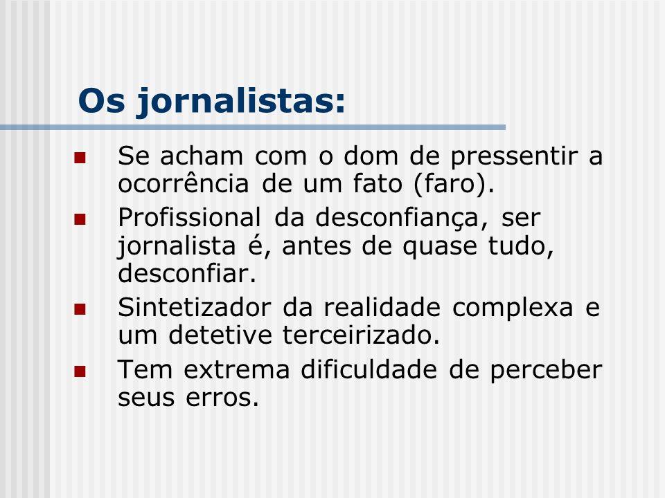 Se acham com o dom de pressentir a ocorrência de um fato (faro). Profissional da desconfiança, ser jornalista é, antes de quase tudo, desconfiar. Sint