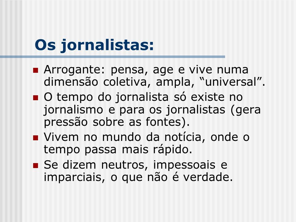 Arrogante: pensa, age e vive numa dimensão coletiva, ampla, universal. O tempo do jornalista só existe no jornalismo e para os jornalistas (gera press