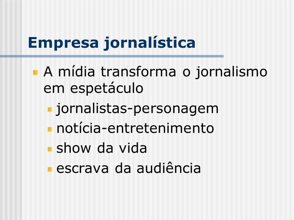 A mídia transforma o jornalismo em espetáculo jornalistas-personagem notícia-entretenimento show da vida escrava da audiência Empresa jornalística
