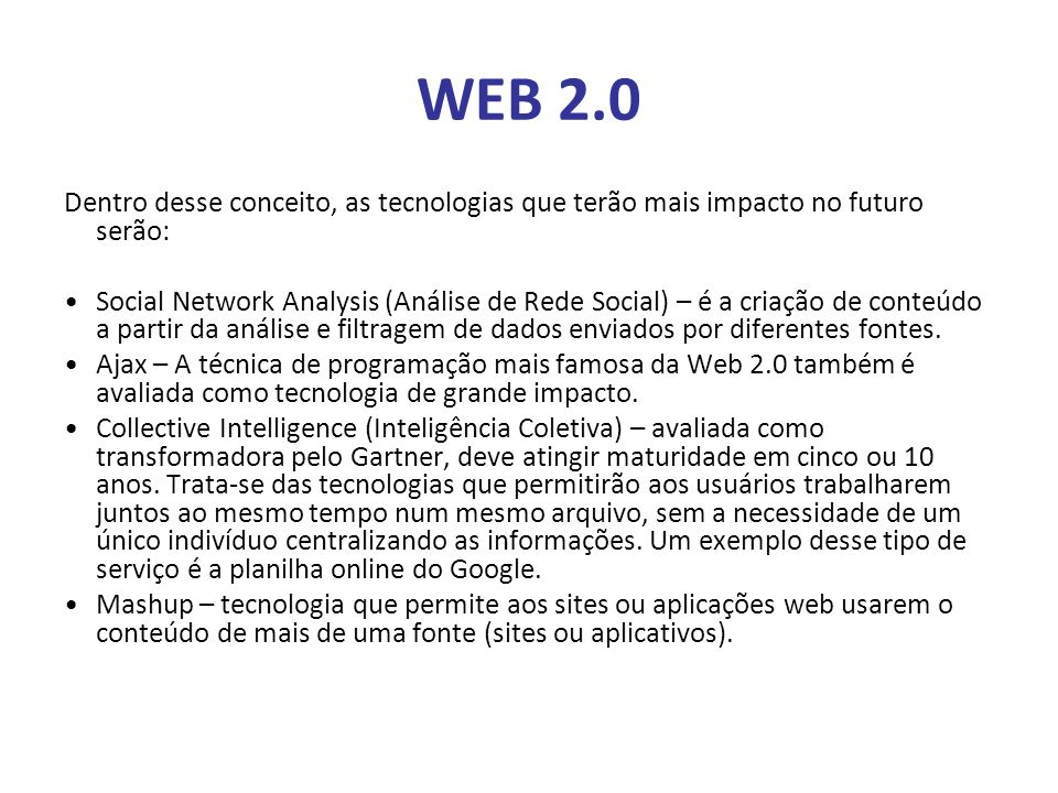 WEB 2.0 Dentro desse conceito, as tecnologias que terão mais impacto no futuro serão: Social Network Analysis (Análise de Rede Social) – é a criação d