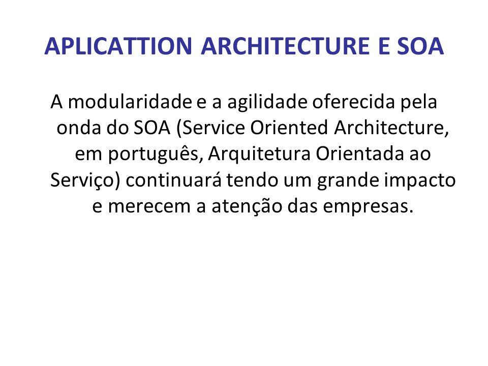 APLICATTION ARCHITECTURE E SOA A modularidade e a agilidade oferecida pela onda do SOA (Service Oriented Architecture, em português, Arquitetura Orien