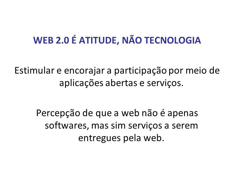 WEB 2.0 É ATITUDE, NÃO TECNOLOGIA Estimular e encorajar a participação por meio de aplicações abertas e serviços. Percepção de que a web não é apenas